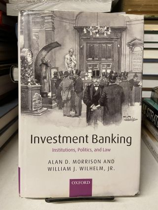 Investment Banking: Institutions, Politics and Law. Alan D. Morrison, William J. Wilhelm