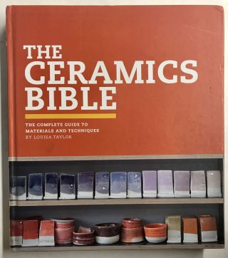 The Ceramics Bible: The Complete Guide to Materials and Techniques. Louisa Taylor