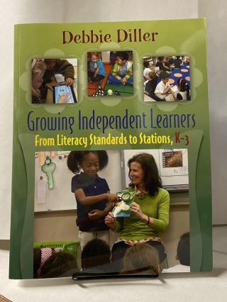 Growing Independent Learners: From Literacy Standard to Station, K-3. Debbie Diller