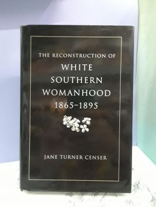 The Reconstruction of White Southern Womanhood, 1865-1895. Jane Censer