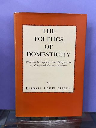 The Politics of Domesticity: Women, Evangelism, and Temperance in Nineteenth-Century America....