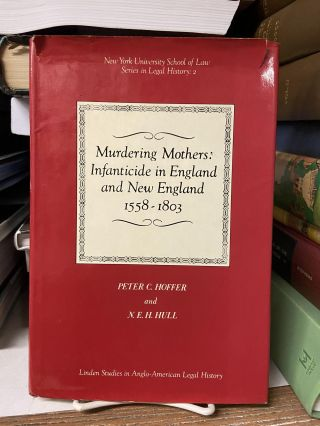 Murdering Mothers: Infanticide in England and New England 1558-1803. Peter C. Hoffer, N. E. H. Hull