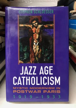 Jazz Age Catholicism: Mystic Modernism in Postwar Paris 1919-1933. Stephen Schloesser
