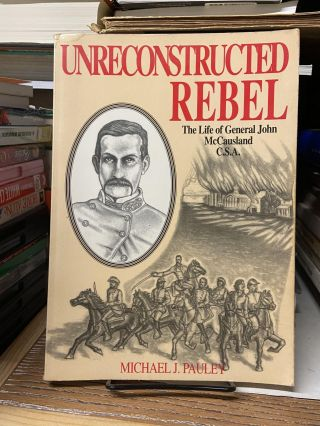 Unreconstructed Rebel: The Life of General John McCausland C.S.A. Michael J. Pauley