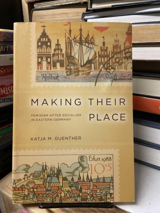 Making Their Place: Feminism After Socialism in Eastern Germany. Katja M. Guenther
