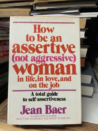 How to be an Assertive (Not Aggressive) Woman in Life, in Love, and on the Job: A Total Guide to...