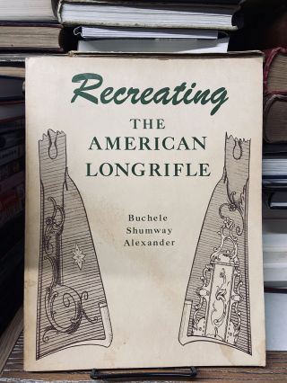 Recreating the American Longrifle. Buchele Shumway Alexander