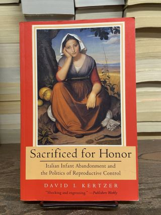 Sacrificed for Honor: Italian Infant Abandonment and the Politics of Reproductive Control. David...
