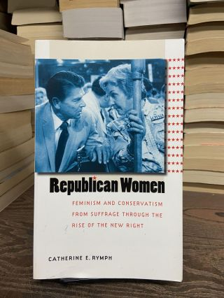 Republican Women: Feminism and Conservatism from Suffrage Through the Rise of the New Right....