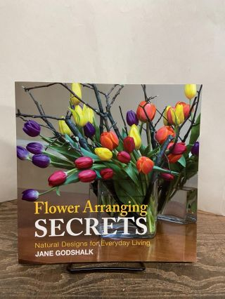 Flower Arranging Secrets: Natural Designs for Everyday Life. Jane Godshalk