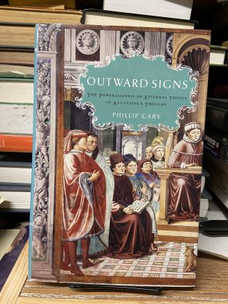 Outward Signs: The Powerlessness of External Things in Augustine's Thought. Phillip Cary