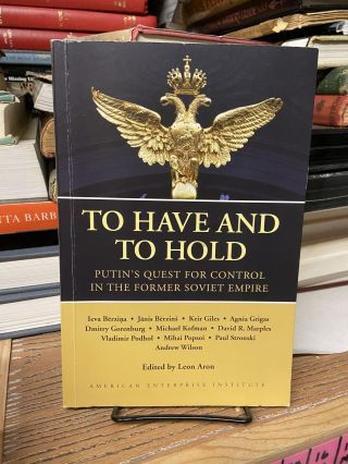 To Have and to Hold: Putin's Quest for Control in the Former Soviet Empire. Leon Aron, Edited