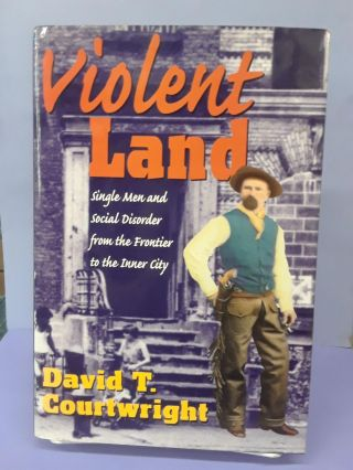 Violent Land: Single Men and Social Disorder from the Frontier to the Inner City. David Courtwright