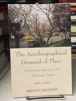 The Autobiographical Demand of Place: Curriculum Inquiry in the American South. Brian Casemore