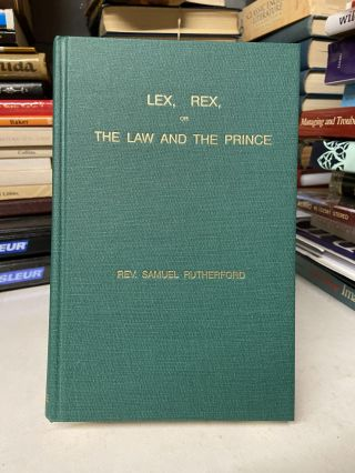Lex, Rex, or The Law and The Prince. Rev. Samuel Rutherford