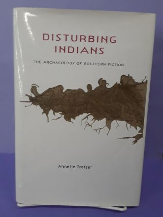 Disturbing Indians: The Archaeology of Southern Fiction. Annette Trefzer