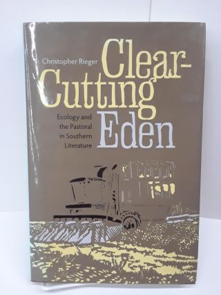 Clear-Cutting Eden: Ecology and the Pastoral in Southern Literature. Christopher Rieger