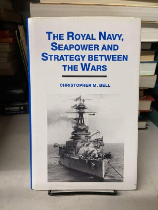 The Royal Navy, Seapower and Strategy Between the Wars. Christopher M. Bell