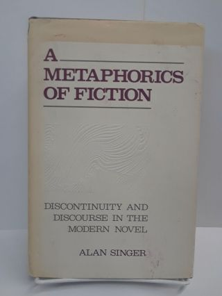 A Metaphorics of Fiction: Discontinuity and Discourse in the Modern Novel. Alan Singer
