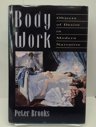 Body Work: Objects of Desire in Modern Narrative. Peter Brooks
