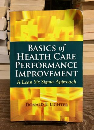 Basics of Health Care Performance Improvement: A Lean Six Sigma Approach. Donald E. Lighter