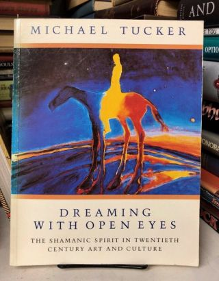 Dreaming With Open Eyes: The Shamanic Spirit in Twentieth Century Art and Culture. Michael Tucker
