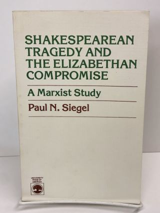 Shakespearean Tragedy and the Elizabethan Compromise: Marxist Study. Paul N. Siegel