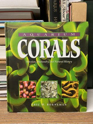 Aquarium Corals : Selection, Husbandry, and Natural History. Eric H. Borneman