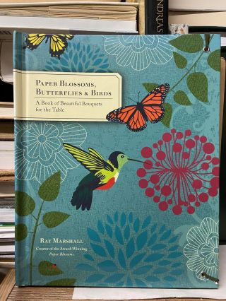 Paper Blossoms, Butterflies & Birds: A Book of Beautiful Bouquets for the Table. Ray Marshall