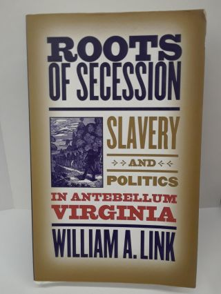 Roots of Secession: Slavery and Politics in Antebellum Virginia. William Link