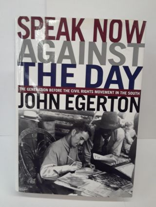 Speak Now Against The Day: The Generation Before the Civil Rights Movement in the South. John Egeron