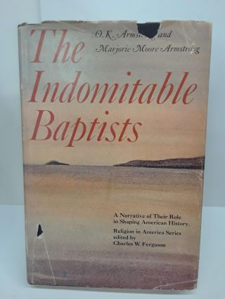 The Indomitable Baptists: A Narrative of Their Role in Shaping American History. O. K. Armstrong