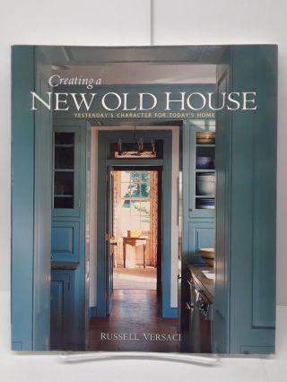 Creating a New Old House: Yesterdays Character for Todays Home. Russell Versaci