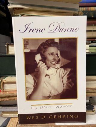 Irene Dunne- First Lady of Hollywood. Wes D. Gehring