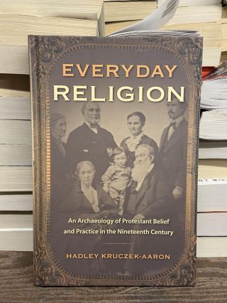 Everyday Religion: An Archaeology of Protestant Belief and Practice in the Nineteenth Century....