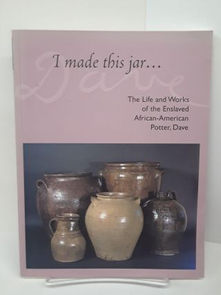 I Made This Jar...The Life and Works of the Enslaved African-American Potter, Dave. Jill Koverman
