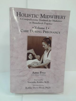 Holistic Midwifery: A Comprehensive Textbook for Midwives in Homebirth Practice. Anne Frye