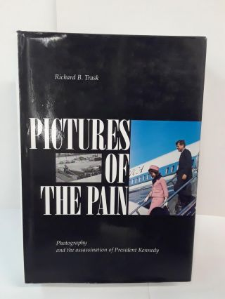 Pictures of the Pain: Photography and the Assassination of President Kennedy. Richard Trask