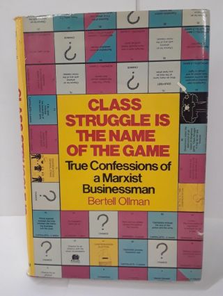 Class Struggle is the Name of the Game: True Confessions of a Marxist Businessman. Bertell Ollman