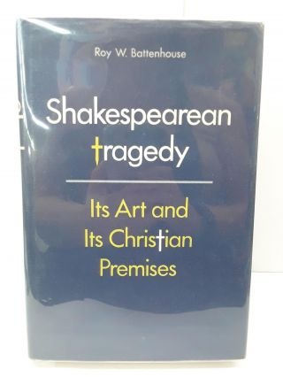 Shakespearean Tragedy: Its Art and Its Christian Premises. Roy Battenhouse