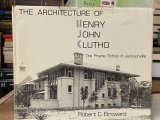The Architecture of Henry John Klutho: The Prairie School in Jacksonville. Robert C. Broward