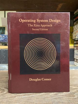 Operating System Design: The Xinu Approach (Second Edition). Douglas Comer