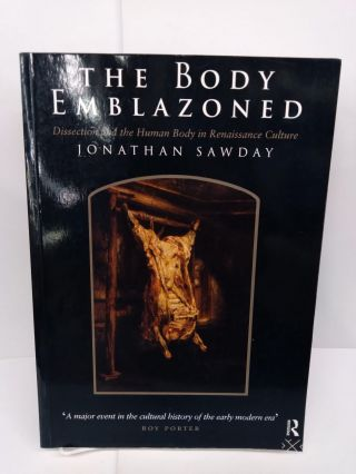 The Body Emblazoned: Dissection and the Human Body in Renaissance Culture. Jonathan Sawday