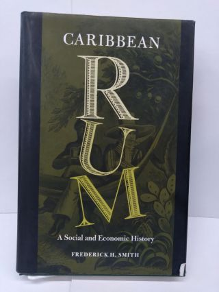 Caribbean Rum: A Social and Economic History. Prof. Frederick H. Smith
