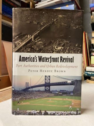 America's Waterfront Revival: Port Authorities and Urban Redevelopment. Peter Hendee Brown