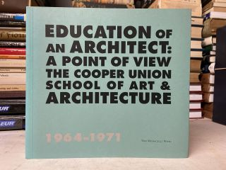 Education of an Architect: A Point of View the Cooper Union School of Art & Architecture, 1964-1971