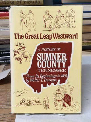 The Great Leap Westward: A History of Sumner County, Tennessee From It's Beginnings to 1805....