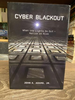Cyber Blackout: When the Lights go Out- Nation at Risk. John A. Adams