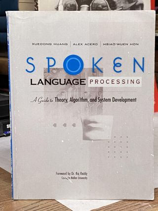 Spoken Language Processing: A Guide to Theory, Algorithm, and System Development. Xuedong Huang,...