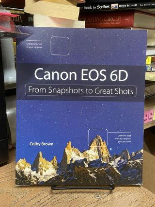 Canon EOS 6D: From Snapshots to Great Shots. Colby Brown